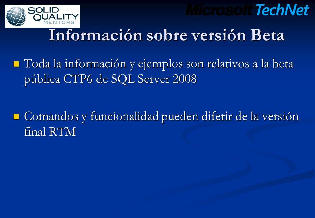 Información sobre versión Beta Toda la información y ejemplos son relativos a la beta pública CTP6 de SQL Server 2008 Toda la información y ejemplos son relativos a la beta pública CTP6 de SQL Server 2008 Comandos y funcionalidad pueden diferir de la versión final RTM Comandos y funcionalidad pueden diferir de la versión final RTM