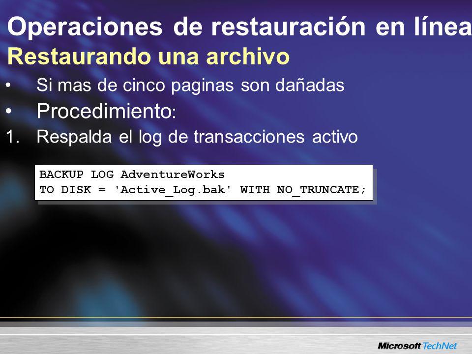Operaciones de restauración en línea Restaurando una archivo Si mas de cinco paginas son dañadas Procedimiento : 1.Respalda el log de transacciones activo BACKUP LOG AdventureWorks TO DISK = Active_Log.bak WITH NO_TRUNCATE; BACKUP LOG AdventureWorks TO DISK = Active_Log.bak WITH NO_TRUNCATE;