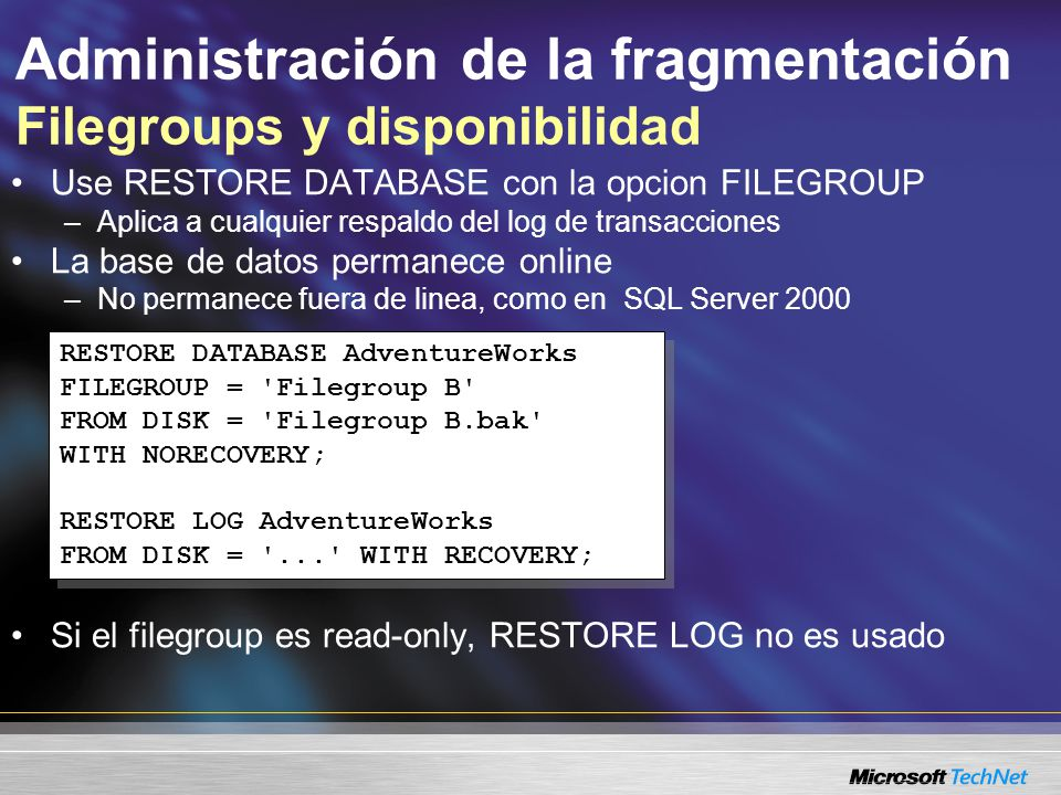 Administración de la fragmentación Filegroups y disponibilidad Use RESTORE DATABASE con la opcion FILEGROUP –Aplica a cualquier respaldo del log de transacciones La base de datos permanece online –No permanece fuera de linea, como en SQL Server 2000 Si el filegroup es read-only, RESTORE LOG no es usado RESTORE DATABASE AdventureWorks FILEGROUP = Filegroup B FROM DISK = Filegroup B.bak WITH NORECOVERY; RESTORE LOG AdventureWorks FROM DISK = ... WITH RECOVERY; RESTORE DATABASE AdventureWorks FILEGROUP = Filegroup B FROM DISK = Filegroup B.bak WITH NORECOVERY; RESTORE LOG AdventureWorks FROM DISK = ... WITH RECOVERY;