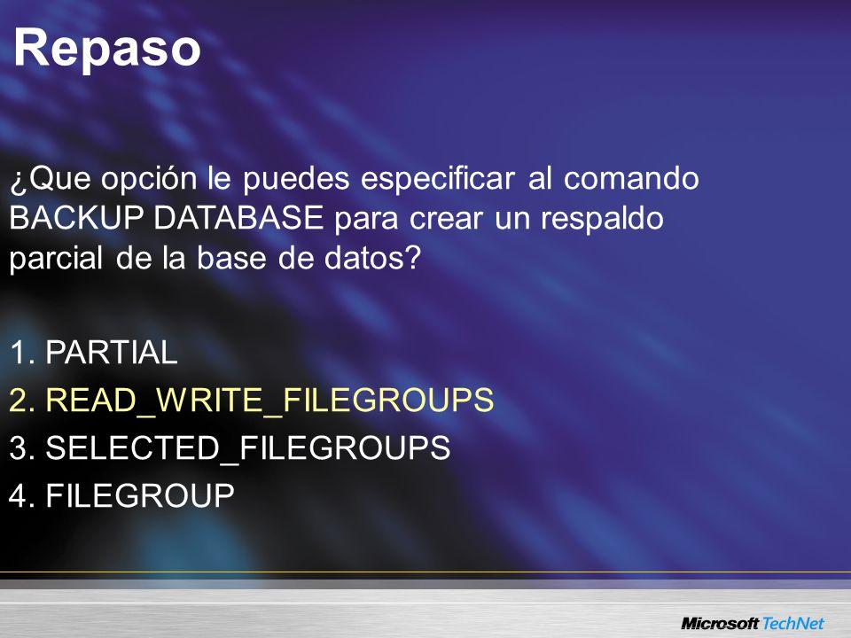 Repaso ¿Que opción le puedes especificar al comando BACKUP DATABASE para crear un respaldo parcial de la base de datos.