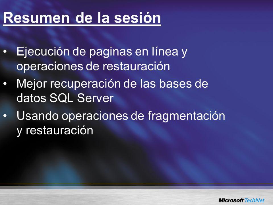 Resumen de la sesión Ejecución de paginas en línea y operaciones de restauración Mejor recuperación de las bases de datos SQL Server Usando operaciones de fragmentación y restauración