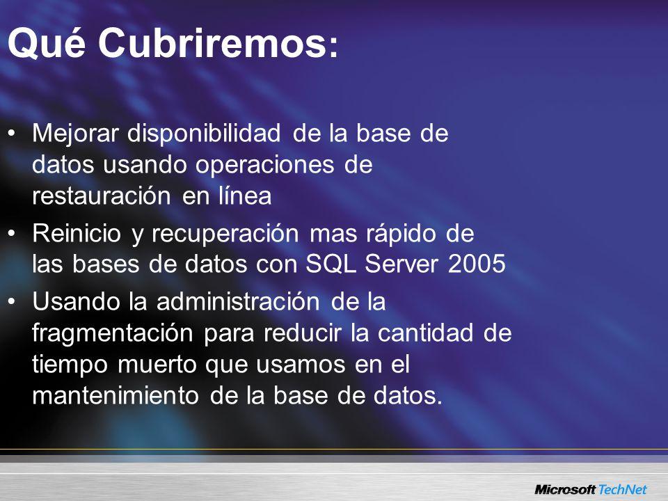 Qué Cubriremos : Mejorar disponibilidad de la base de datos usando operaciones de restauración en línea Reinicio y recuperación mas rápido de las bases de datos con SQL Server 2005 Usando la administración de la fragmentación para reducir la cantidad de tiempo muerto que usamos en el mantenimiento de la base de datos.