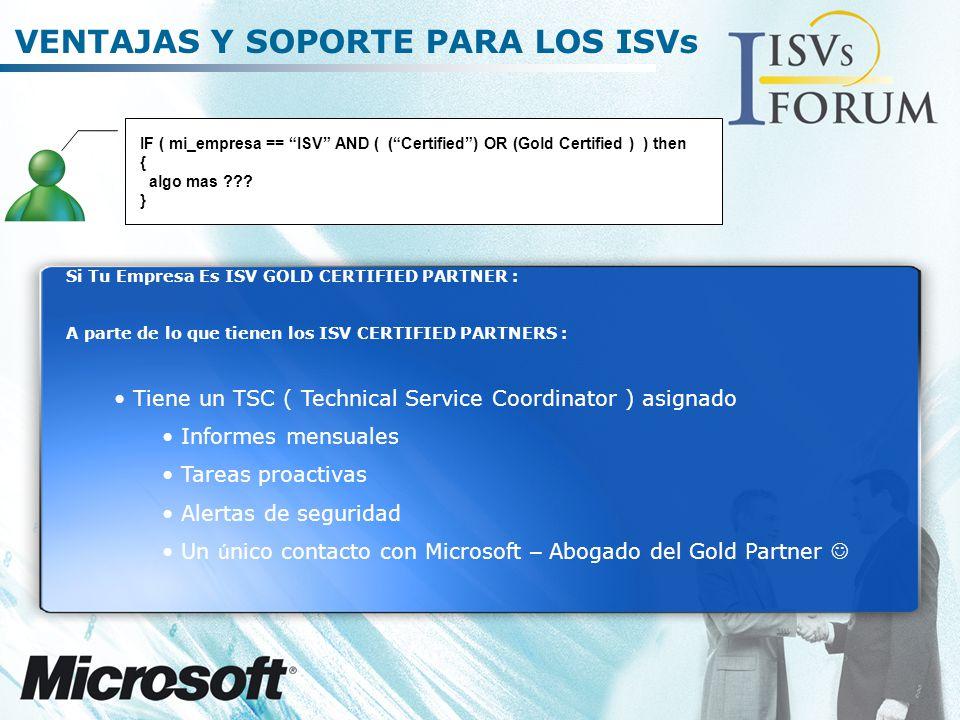 VENTAJAS Y SOPORTE PARA LOS ISVs Si Tu Empresa Es ISV GOLD CERTIFIED PARTNER : A parte de lo que tienen los ISV CERTIFIED PARTNERS : Tiene un TSC ( Technical Service Coordinator ) asignado Informes mensuales Tareas proactivas Alertas de seguridad Un ú nico contacto con Microsoft – Abogado del Gold Partner IF ( mi_empresa == ISV AND ( (Certified) OR (Gold Certified ) ) then { algo mas ??.