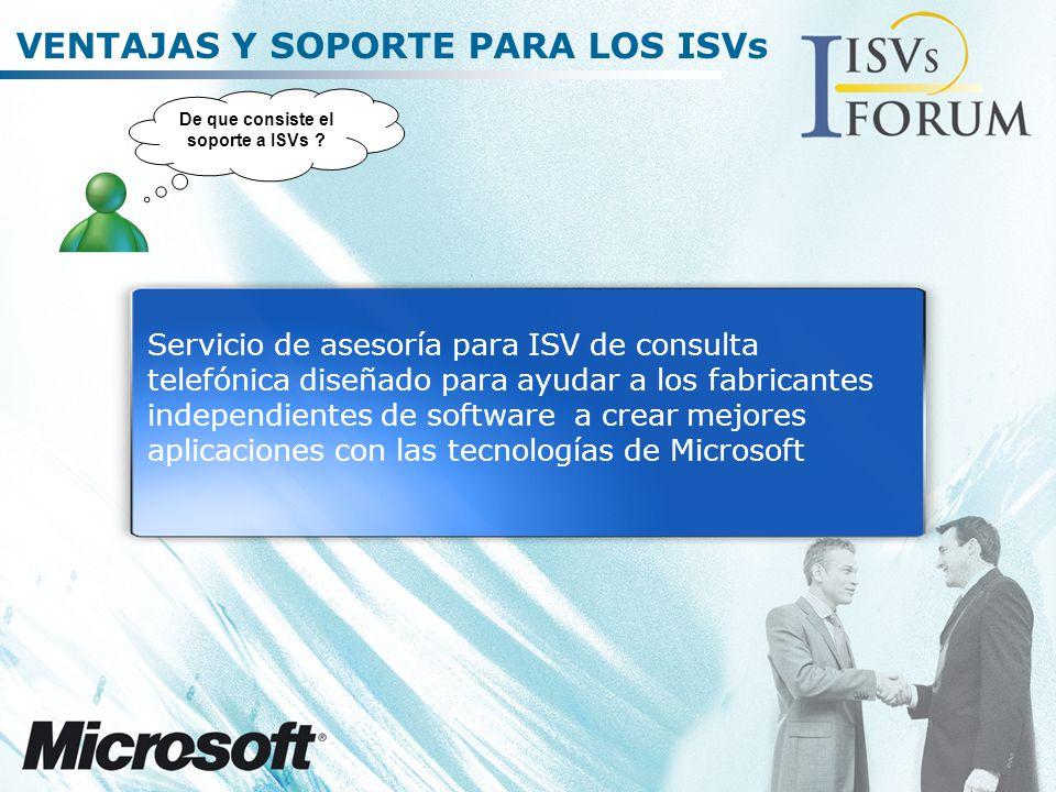 VENTAJAS Y SOPORTE PARA LOS ISVs Servicio de asesoría para ISV de consulta telefónica diseñado para ayudar a los fabricantes independientes de software a crear mejores aplicaciones con las tecnologías de Microsoft De que consiste el soporte a ISVs ?