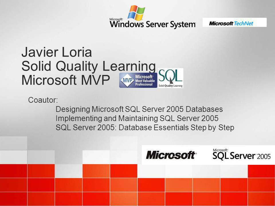 Javier Loria Solid Quality Learning Microsoft MVP Coautor: Designing Microsoft SQL Server 2005 Databases Implementing and Maintaining SQL Server 2005 SQL Server 2005: Database Essentials Step by Step