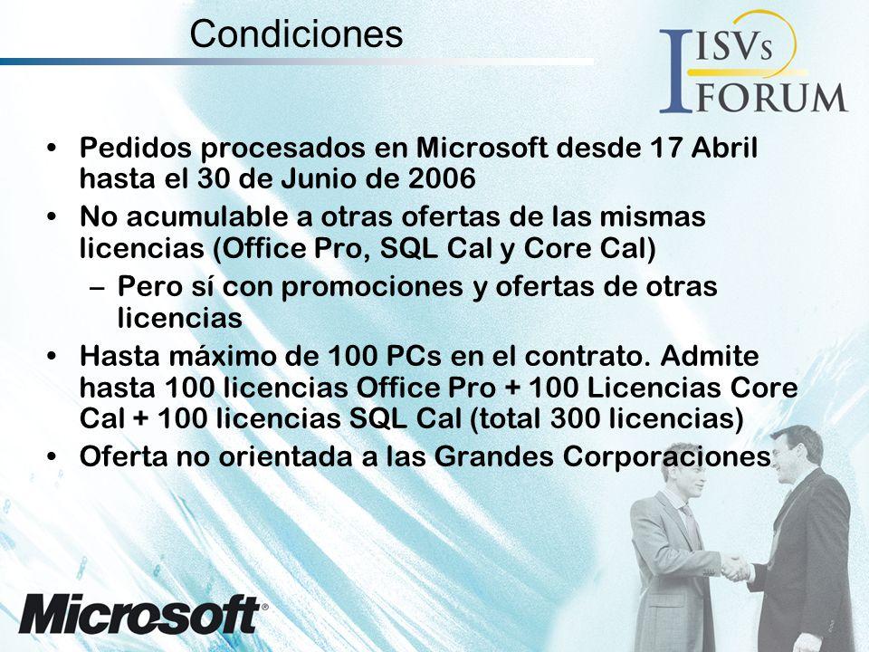 Condiciones Pedidos procesados en Microsoft desde 17 Abril hasta el 30 de Junio de 2006 No acumulable a otras ofertas de las mismas licencias (Office Pro, SQL Cal y Core Cal) –Pero sí con promociones y ofertas de otras licencias Hasta máximo de 100 PCs en el contrato.
