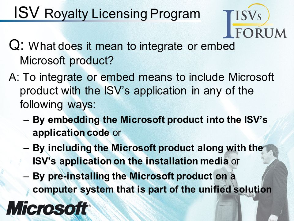 ISV Royalty Licensing Program Requirements Be an Independent Software Vendor with or developing a solution in the marketplace Minimum of US $10,000 in royalties over the 8 full calendar quarter agreement term One of this –Maintain Certified or Gold level membership in the Microsoft Partner Program or –Registered member in MSPP and they must purchase 10 product support incidents Application certification when MS CRM is included