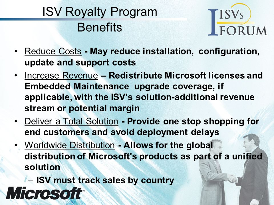 Program Benefits (Continued) Extend Product Life Cycle & Control Revision Schedules - Sell version specific solutions up to 18 months after Microsoft releases a new version of the product embedded in the value-added business solution Leverage Existing Technologies – ISVs may take advantage of Microsoft technology to add value to their solutions Royalty-Free Distribution –For key locking – Royalties paid only when the ISV allows the end customer to unlock the Microsoft software –For demonstration copies distributed to the sales force and channel for use in sales presentations –For 120-day evaluation copies distributed to end customers Earn Partner Points -ISVs can earn points in the Microsoft Partner Program