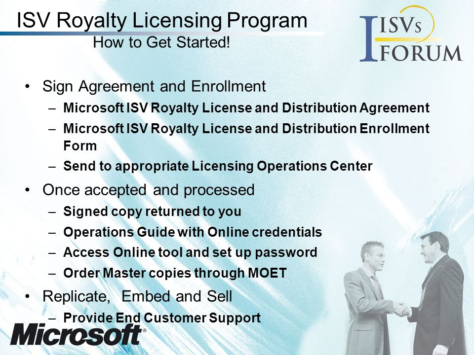 ISV Royalty Licensing Program Monthly Royalty Reporting ISV Royalty and License Distribution Report –Identifies Microsoft products distributed to end customers with the ISVs application By country in which the end customer is located –Due to Microsoft 15 days after the end of each calendar month Microsoft Invoicing –Net 30 terms Required in addition to any sales reporting
