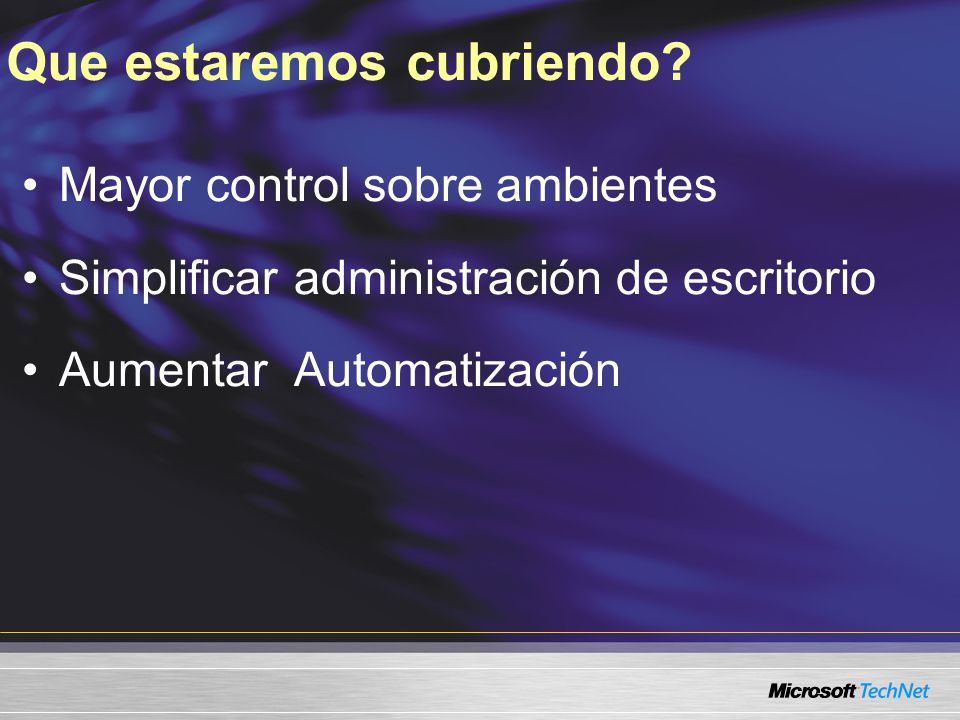 Mayor control sobre ambientes Simplificar administración de escritorio Aumentar Automatización Que estaremos cubriendo?