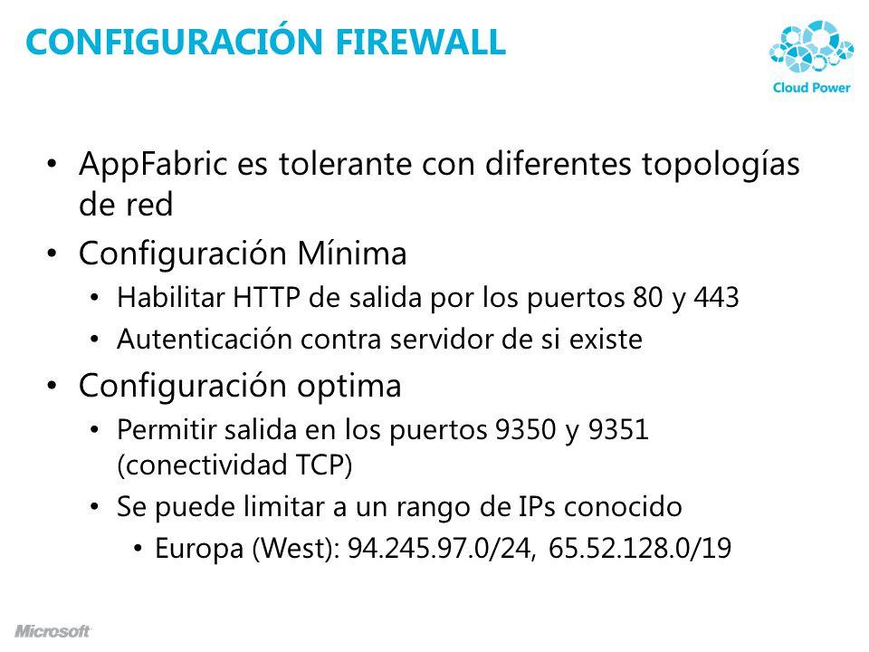 CONFIGURACIÓN FIREWALL AppFabric es tolerante con diferentes topologías de red Configuración Mínima Habilitar HTTP de salida por los puertos 80 y 443 Autenticación contra servidor de si existe Configuración optima Permitir salida en los puertos 9350 y 9351 (conectividad TCP) Se puede limitar a un rango de IPs conocido Europa (West): 94.245.97.0/24, 65.52.128.0/19