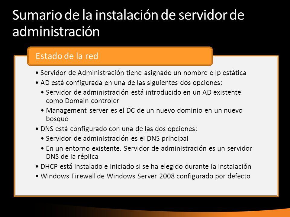 Sumario de la instalación de servidor de administración Servidor de Administración tiene asignado un nombre e ip estática AD está configurada en una de las siguientes dos opciones: Servidor de administración está introducido en un AD existente como Domain controler Management server es el DC de un nuevo dominio en un nuevo bosque DNS está configurado con una de las dos opciones: Servidor de administración es el DNS principal En un entorno existente, Servidor de administración es un servidor DNS de la réplica DHCP está instalado e iniciado si se ha elegido durante la instalación Windows Firewall de Windows Server 2008 configurado por defecto Estado de la red