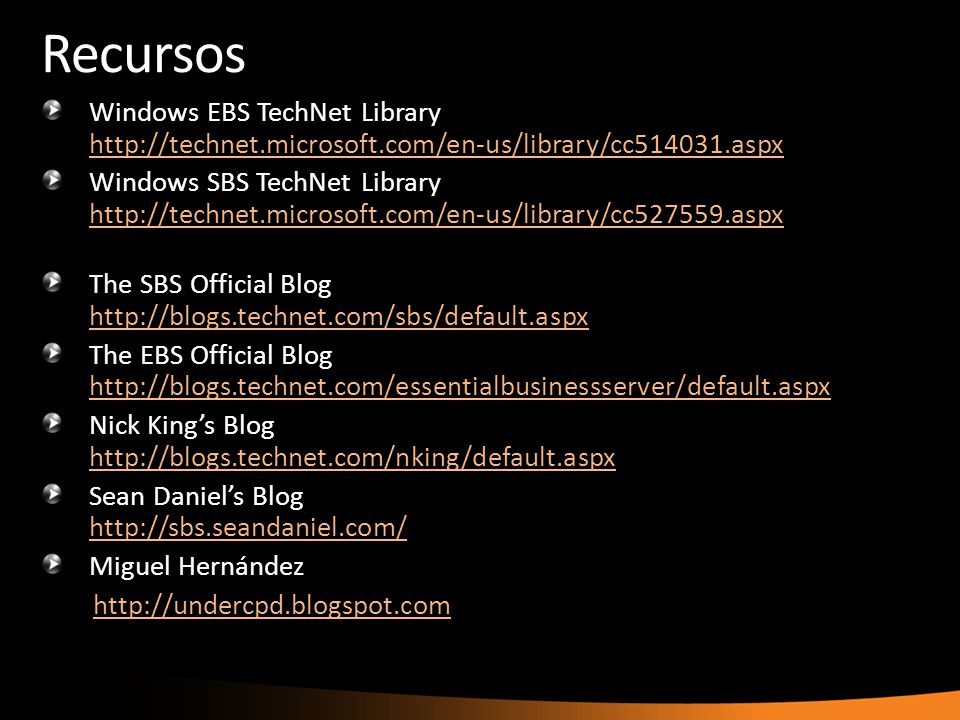 Recursos Windows EBS TechNet Library http://technet.microsoft.com/en-us/library/cc514031.aspx http://technet.microsoft.com/en-us/library/cc514031.aspx Windows SBS TechNet Library http://technet.microsoft.com/en-us/library/cc527559.aspx http://technet.microsoft.com/en-us/library/cc527559.aspx The SBS Official Blog http://blogs.technet.com/sbs/default.aspx http://blogs.technet.com/sbs/default.aspx The EBS Official Blog http://blogs.technet.com/essentialbusinessserver/default.aspx http://blogs.technet.com/essentialbusinessserver/default.aspx Nick Kings Blog http://blogs.technet.com/nking/default.aspx http://blogs.technet.com/nking/default.aspx Sean Daniels Blog http://sbs.seandaniel.com/ http://sbs.seandaniel.com/ Miguel Hernández http://undercpd.blogspot.com