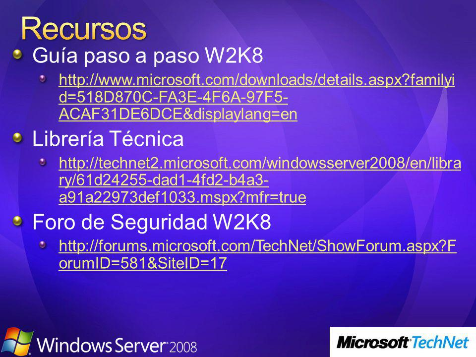 Guía paso a paso W2K8 http://www.microsoft.com/downloads/details.aspx familyi d=518D870C-FA3E-4F6A-97F5- ACAF31DE6DCE&displaylang=en Librería Técnica http://technet2.microsoft.com/windowsserver2008/en/libra ry/61d24255-dad1-4fd2-b4a3- a91a22973def1033.mspx mfr=true Foro de Seguridad W2K8 http://forums.microsoft.com/TechNet/ShowForum.aspx F orumID=581&SiteID=17