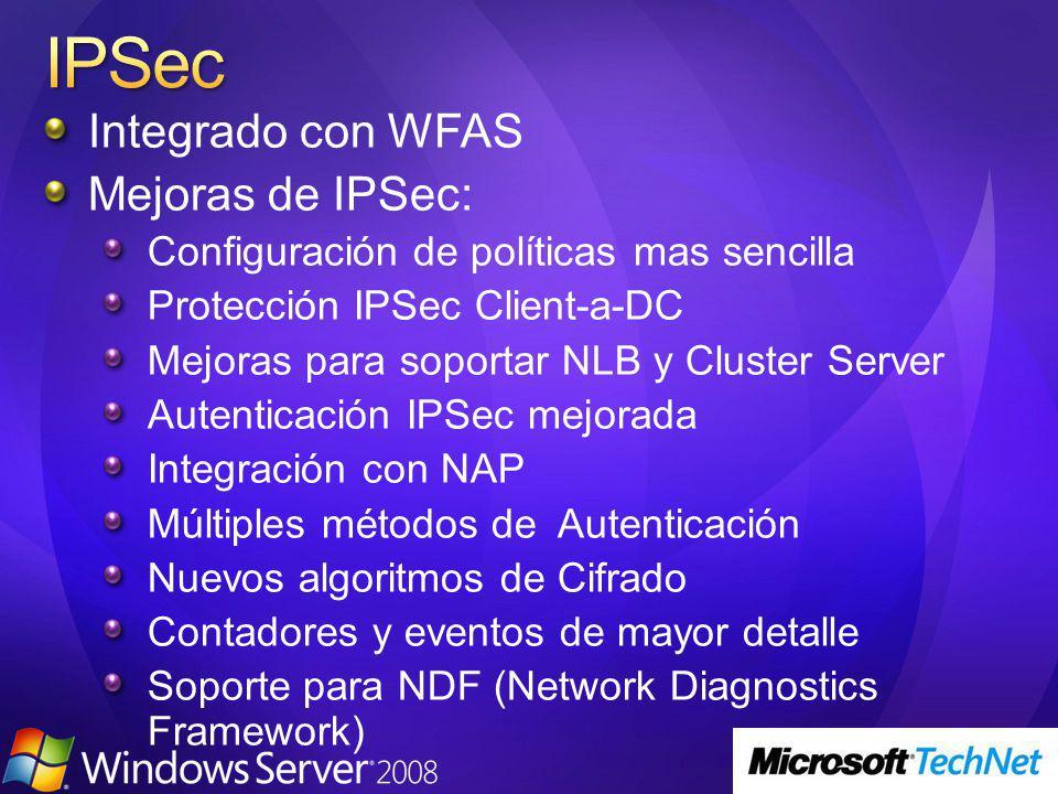 Integrado con WFAS Mejoras de IPSec: Configuración de políticas mas sencilla Protección IPSec Client-a-DC Mejoras para soportar NLB y Cluster Server Autenticación IPSec mejorada Integración con NAP Múltiples métodos de Autenticación Nuevos algoritmos de Cifrado Contadores y eventos de mayor detalle Soporte para NDF (Network Diagnostics Framework)