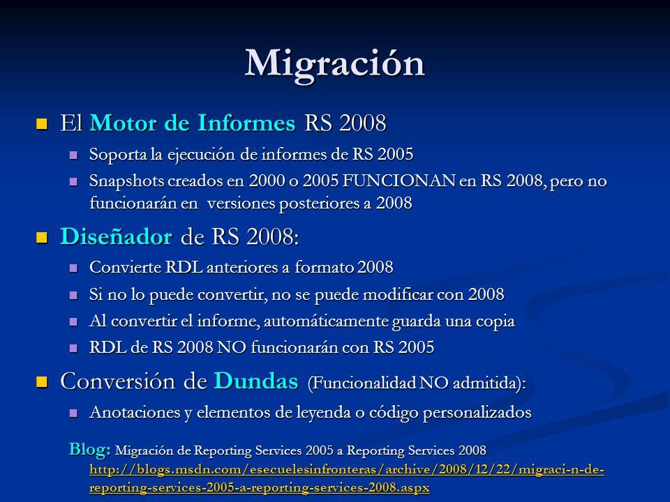 Migración El Motor de Informes RS 2008 El Motor de Informes RS 2008 Soporta la ejecución de informes de RS 2005 Soporta la ejecución de informes de RS 2005 Snapshots creados en 2000 o 2005 FUNCIONAN en RS 2008, pero no funcionarán en versiones posteriores a 2008 Snapshots creados en 2000 o 2005 FUNCIONAN en RS 2008, pero no funcionarán en versiones posteriores a 2008 Diseñador de RS 2008: Diseñador de RS 2008: Convierte RDL anteriores a formato 2008 Convierte RDL anteriores a formato 2008 Si no lo puede convertir, no se puede modificar con 2008 Si no lo puede convertir, no se puede modificar con 2008 Al convertir el informe, automáticamente guarda una copia Al convertir el informe, automáticamente guarda una copia RDL de RS 2008 NO funcionarán con RS 2005 RDL de RS 2008 NO funcionarán con RS 2005 Conversión de Dundas (Funcionalidad NO admitida): Conversión de Dundas (Funcionalidad NO admitida): Anotaciones y elementos de leyenda o código personalizados Anotaciones y elementos de leyenda o código personalizados Blog: Migración de Reporting Services 2005 a Reporting Services 2008 http://blogs.msdn.com/esecuelesinfronteras/archive/2008/12/22/migraci-n-de- reporting-services-2005-a-reporting-services-2008.aspx http://blogs.msdn.com/esecuelesinfronteras/archive/2008/12/22/migraci-n-de- reporting-services-2005-a-reporting-services-2008.aspx http://blogs.msdn.com/esecuelesinfronteras/archive/2008/12/22/migraci-n-de- reporting-services-2005-a-reporting-services-2008.aspx