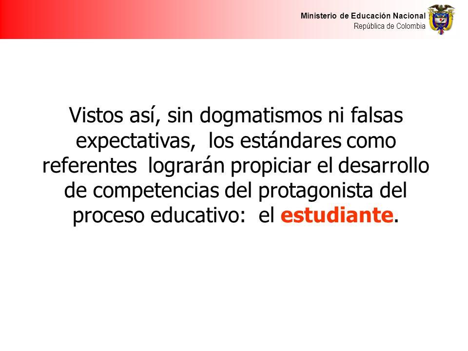 Ministerio de Educación Nacional República de Colombia Vistos así, sin dogmatismos ni falsas expectativas, los estándares como referentes lograrán propiciar el desarrollo de competencias del protagonista del proceso educativo: el estudiante.