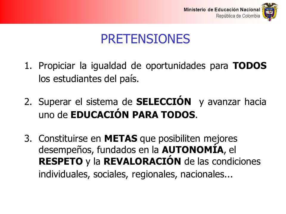 Ministerio de Educación Nacional República de Colombia PRETENSIONES 1.Propiciar la igualdad de oportunidades para TODOS los estudiantes del país. 2.Su