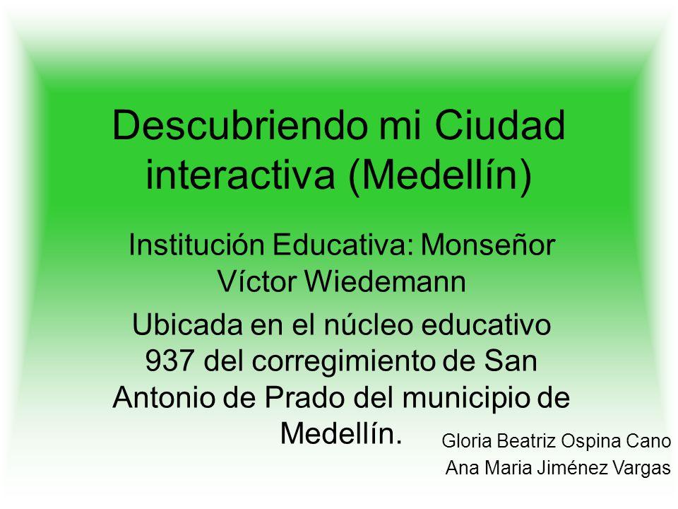 Descubriendo mi Ciudad interactiva (Medellín) Institución Educativa: Monseñor Víctor Wiedemann Ubicada en el núcleo educativo 937 del corregimiento de