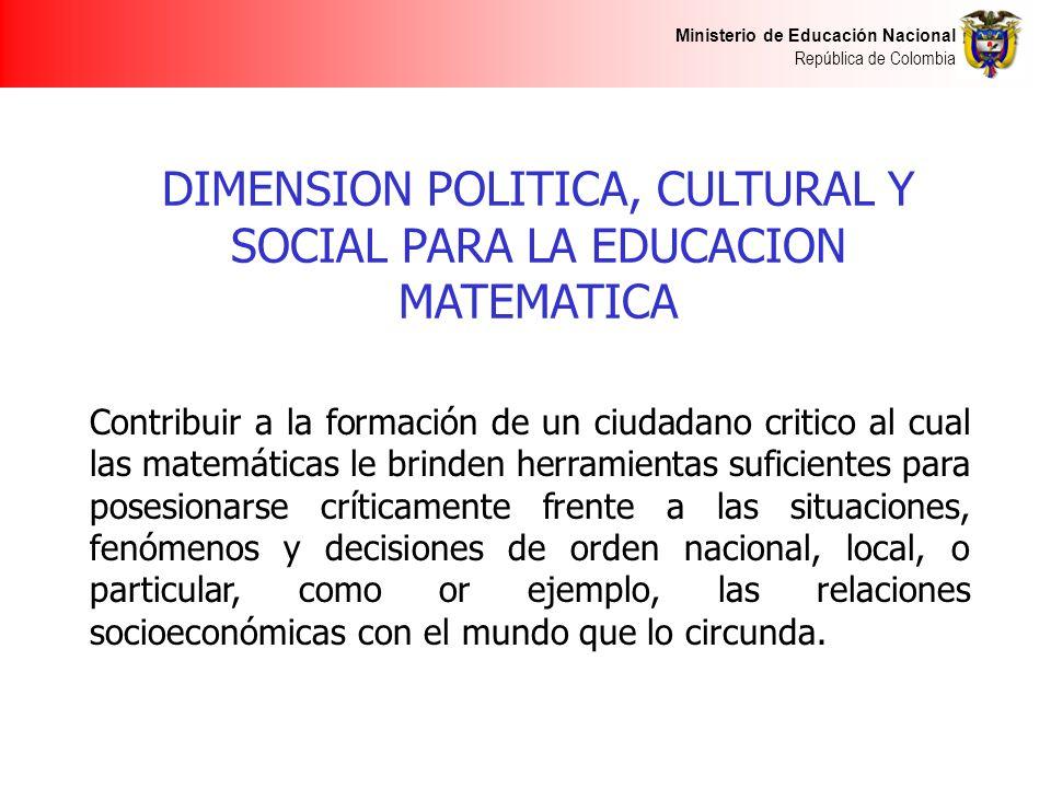 Ministerio de Educación Nacional República de Colombia DIMENSION POLITICA, CULTURAL Y SOCIAL PARA LA EDUCACION MATEMATICA Contribuir a la formación de