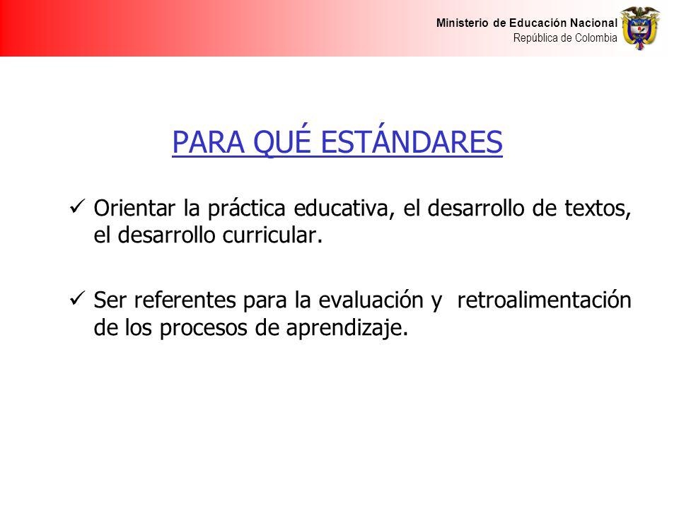 Ministerio de Educación Nacional República de Colombia PARA QUÉ ESTÁNDARES Orientar la práctica educativa, el desarrollo de textos, el desarrollo curr