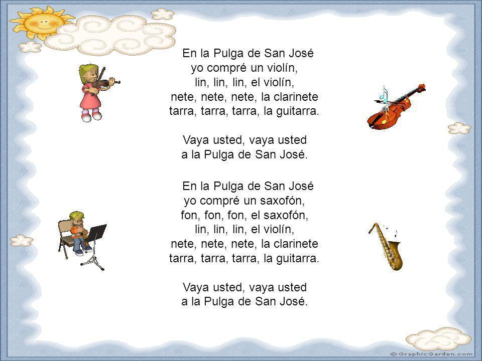 En la Pulga de San José yo compré un violín, lin, lin, lin, el violín, nete, nete, nete, la clarinete tarra, tarra, tarra, la guitarra. Vaya usted, va