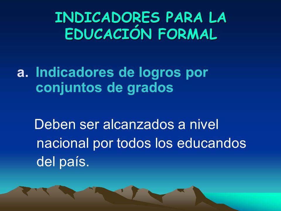 INDICADORES PARA LA EDUCACIÓN FORMAL a.Indicadores de logros por conjuntos de grados Deben ser alcanzados a nivel nacional por todos los educandos del país.