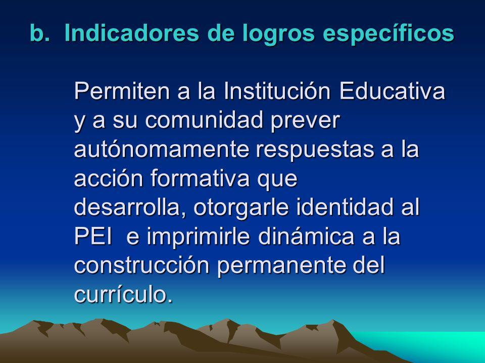 b. Indicadores de logros específicos Permiten a la Institución Educativa y a su comunidad prever autónomamente respuestas a la acción formativa que de