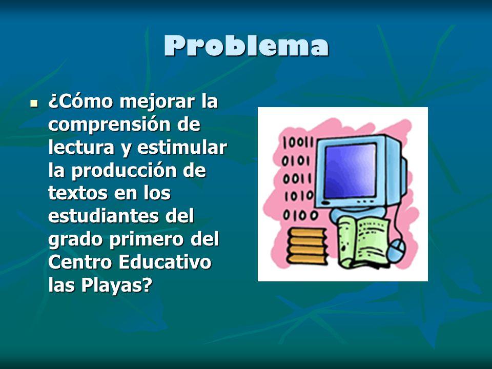 Problema ¿Cómo mejorar la comprensión de lectura y estimular la producción de textos en los estudiantes del grado primero del Centro Educativo las Playas.