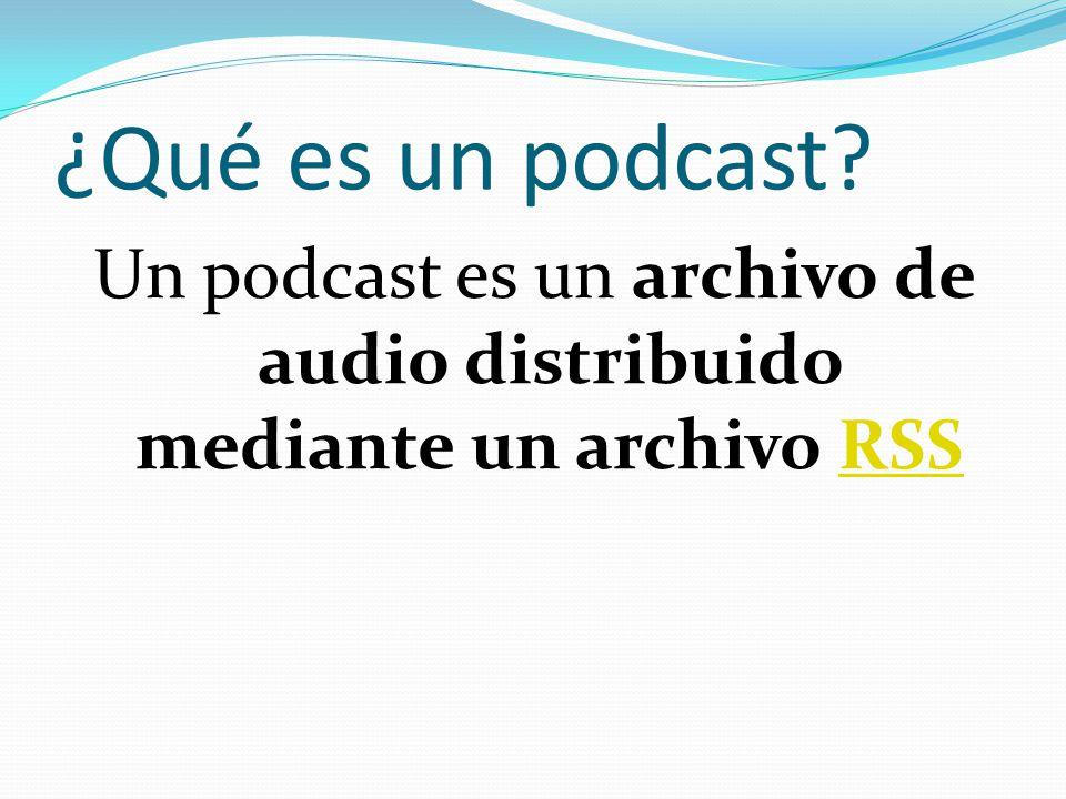 ¿Qué es un podcast Un podcast es un archivo de audio distribuido mediante un archivo RSS