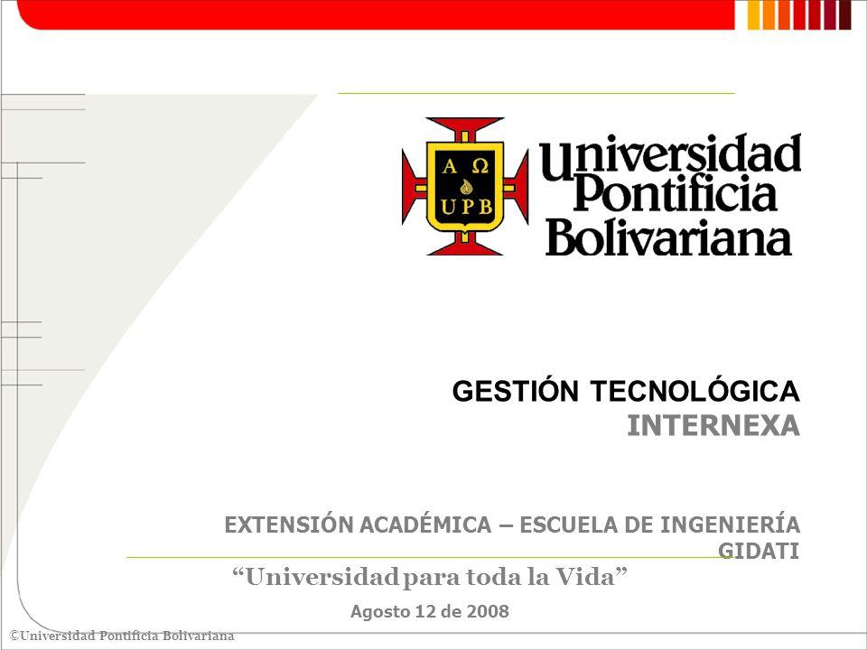 ©Universidad Pontificia Bolivariana GESTIÓN TECNOLÓGICA INTERNEXA EXTENSIÓN ACADÉMICA – ESCUELA DE INGENIERÍA GIDATI 12 de agosto de 2008 Medellín, 12 de agosto de 2008 Señora MOLKANY ESCOBAR LOPERA Ingeniera Desarrollo de Red Senior INTERNEXA Medellín La UPB en atención a su amable solicitud, tiene el gusto en presentarle la propuesta para la realización de los siguientes programas dirigido a los integrantes de Internexa: -Diplomatura en Alto Nivel en Gestión Tecnológica.