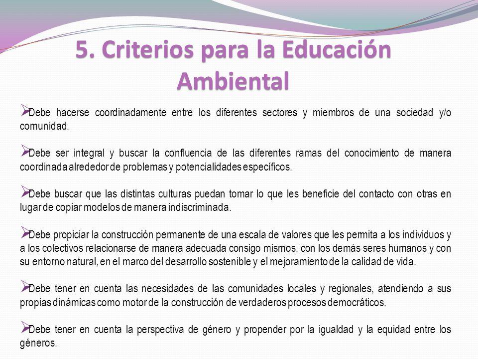 5. Criterios para la Educación Ambiental Debe hacerse coordinadamente entre los diferentes sectores y miembros de una sociedad y/o comunidad. Debe ser