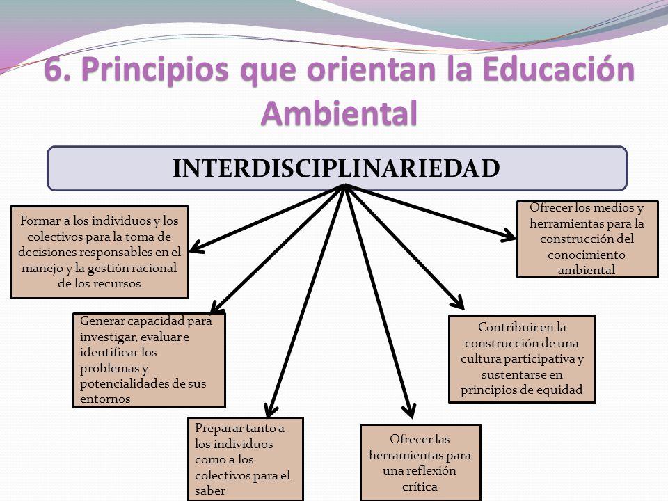 6. Principios que orientan la Educación Ambiental INTERDISCIPLINARIEDAD Formar a los individuos y los colectivos para la toma de decisiones responsabl