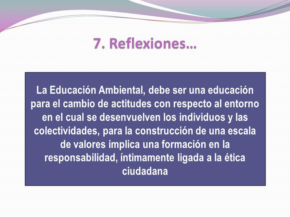 7. Reflexiones… La Educación Ambiental, debe ser una educación para el cambio de actitudes con respecto al entorno en el cual se desenvuelven los indi