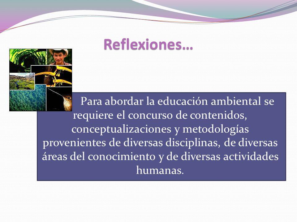 Reflexiones… Para abordar la educación ambiental se requiere el concurso de contenidos, conceptualizaciones y metodologías provenientes de diversas disciplinas, de diversas áreas del conocimiento y de diversas actividades humanas.