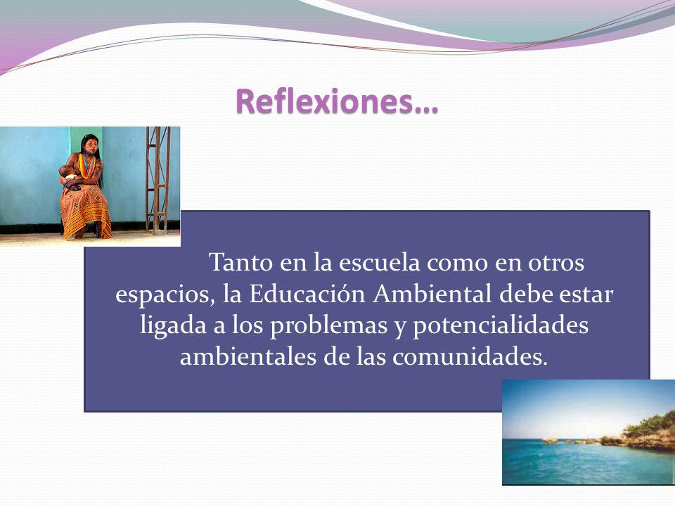 Reflexiones… Tanto en la escuela como en otros espacios, la Educación Ambiental debe estar ligada a los problemas y potencialidades ambientales de las comunidades.