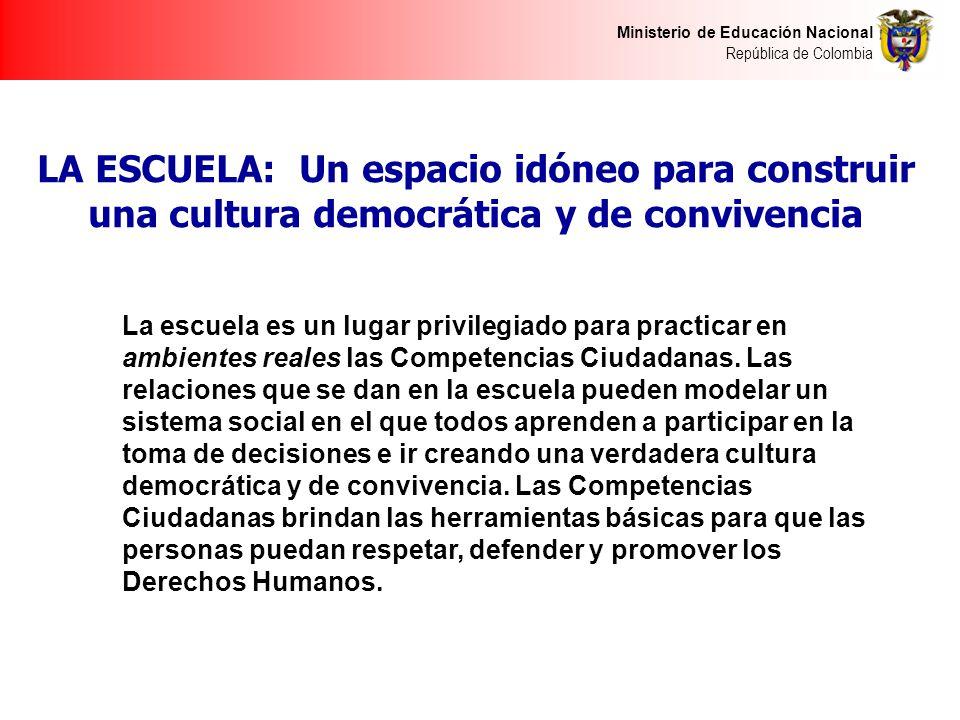 Ministerio de Educación Nacional República de Colombia LA ESCUELA: Un espacio idóneo para construir una cultura democrática y de convivencia La escuela es un lugar privilegiado para practicar en ambientes reales las Competencias Ciudadanas.