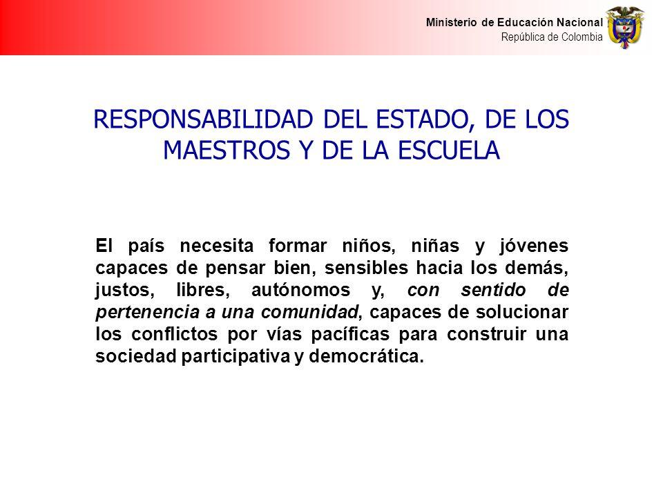 Ministerio de Educación Nacional República de Colombia RESPONSABILIDAD DEL ESTADO, DE LOS MAESTROS Y DE LA ESCUELA El país necesita formar niños, niña