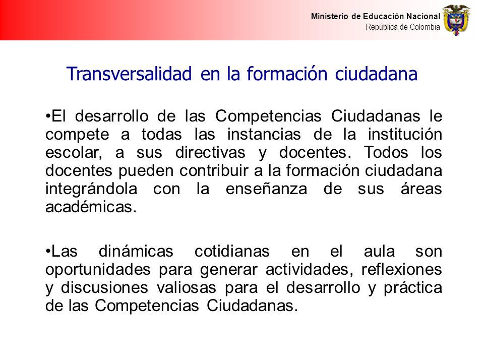 Ministerio de Educación Nacional República de Colombia Transversalidad en la formación ciudadana El desarrollo de las Competencias Ciudadanas le compete a todas las instancias de la institución escolar, a sus directivas y docentes.