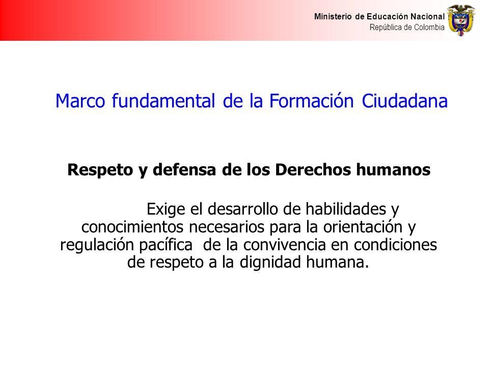Ministerio de Educación Nacional República de Colombia Marco fundamental de la Formación Ciudadana Respeto y defensa de los Derechos humanos Exige el desarrollo de habilidades y conocimientos necesarios para la orientación y regulación pacífica de la convivencia en condiciones de respeto a la dignidad humana.