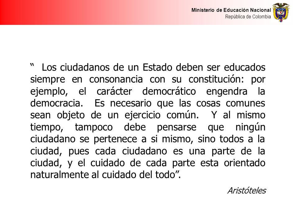 Ministerio de Educación Nacional República de Colombia Los ciudadanos de un Estado deben ser educados siempre en consonancia con su constitución: por ejemplo, el carácter democrático engendra la democracia.
