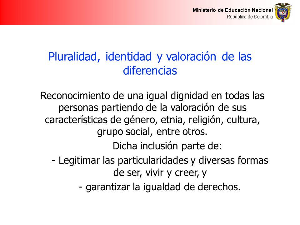 Ministerio de Educación Nacional República de Colombia Pluralidad, identidad y valoración de las diferencias Reconocimiento de una igual dignidad en todas las personas partiendo de la valoración de sus características de género, etnia, religión, cultura, grupo social, entre otros.