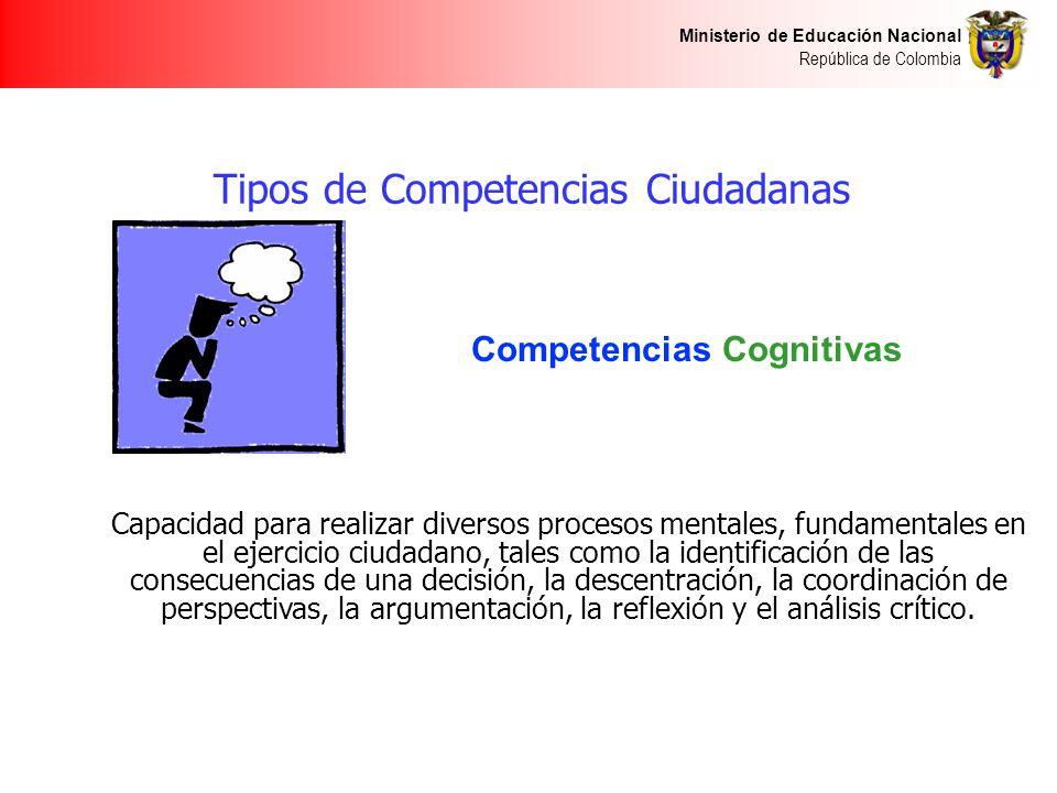 Ministerio de Educación Nacional República de Colombia Competencias Cognitivas Capacidad para realizar diversos procesos mentales, fundamentales en el ejercicio ciudadano, tales como la identificación de las consecuencias de una decisión, la descentración, la coordinación de perspectivas, la argumentación, la reflexión y el análisis crítico.