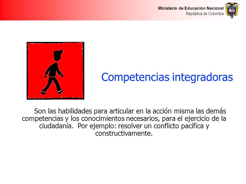 Ministerio de Educación Nacional República de Colombia Competencias integradoras Son las habilidades para articular en la acción misma las demás competencias y los conocimientos necesarios, para el ejercicio de la ciudadanía.