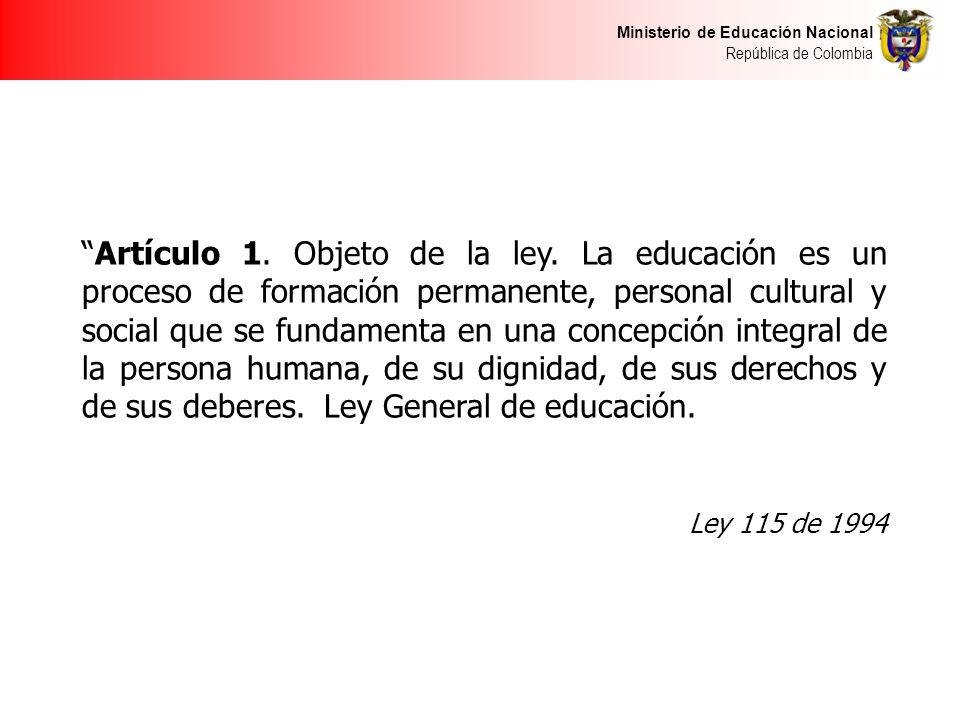 Ministerio de Educación Nacional República de Colombia Artículo 1. Objeto de la ley. La educación es un proceso de formación permanente, personal cult