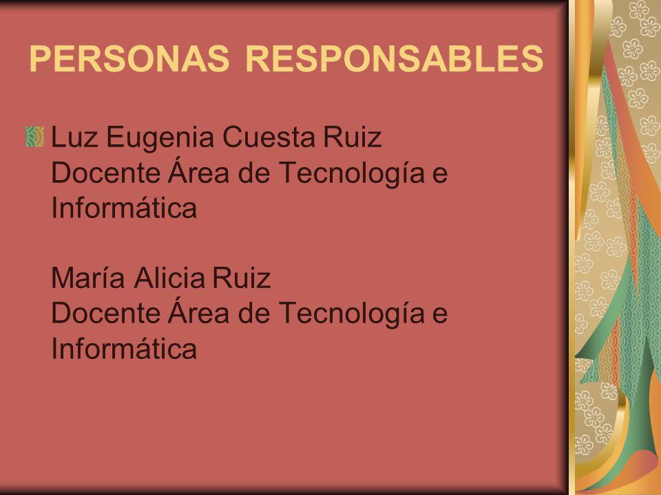 PERSONAS RESPONSABLES Luz Eugenia Cuesta Ruiz Docente Área de Tecnología e Informática María Alicia Ruiz Docente Área de Tecnología e Informática