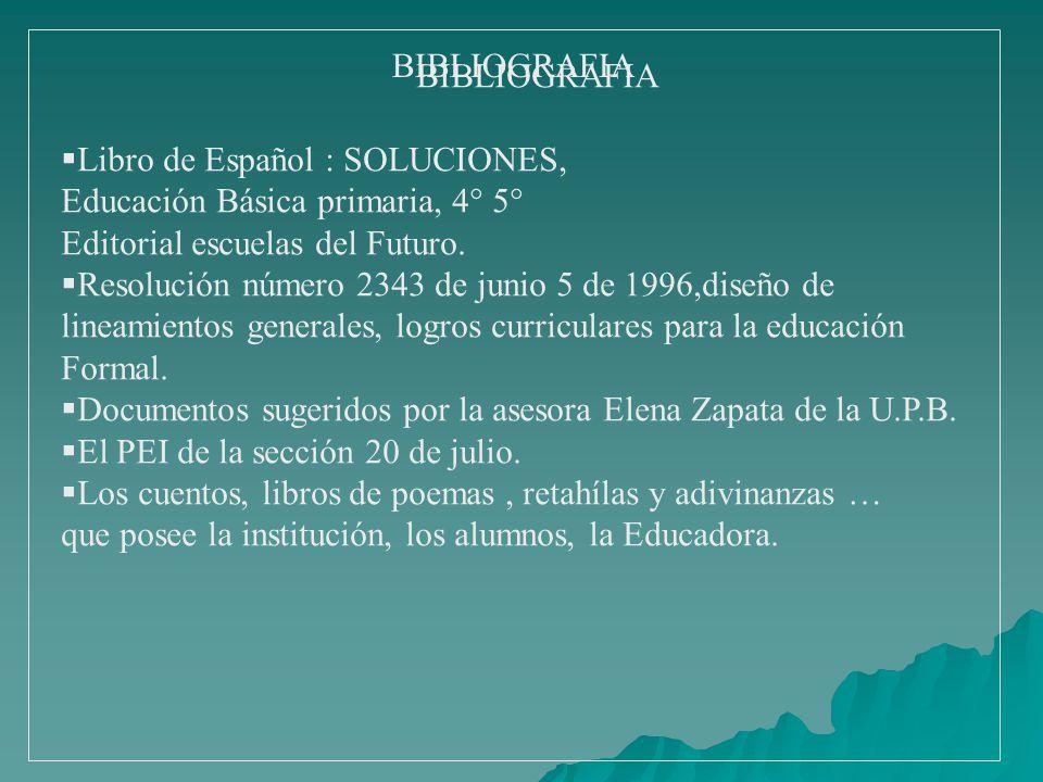 BIBLIOGRAFIA Libro de Español : SOLUCIONES, Educación Básica primaria, 4° 5° Editorial escuelas del Futuro. Resolución número 2343 de junio 5 de 1996,