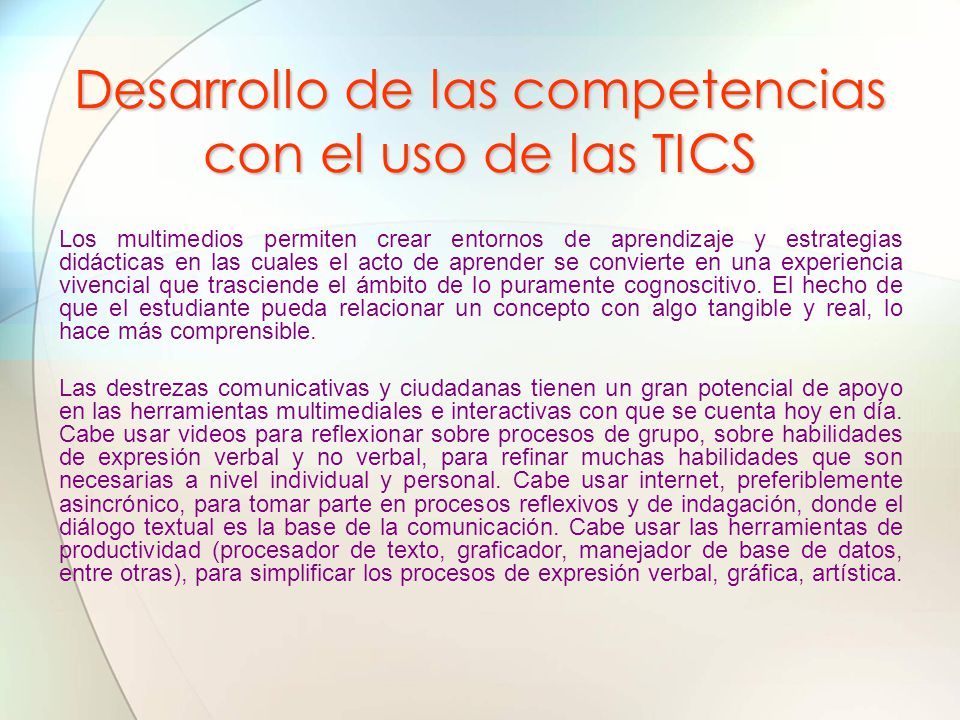 Desarrollo de las competencias con el uso de las TICS Los multimedios permiten crear entornos de aprendizaje y estrategias didácticas en las cuales el