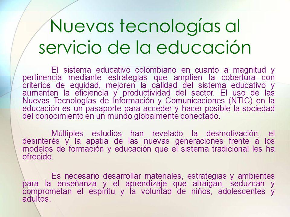 Nuevas tecnologías al servicio de la educación El sistema educativo colombiano en cuanto a magnitud y pertinencia mediante estrategias que amplíen la