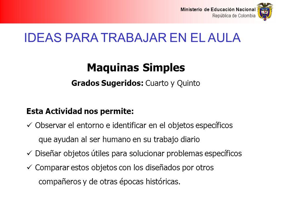 Ministerio de Educación Nacional República de Colombia IDEAS PARA TRABAJAR EN EL AULA Maquinas Simples Grados Sugeridos: Cuarto y Quinto Esta Activida